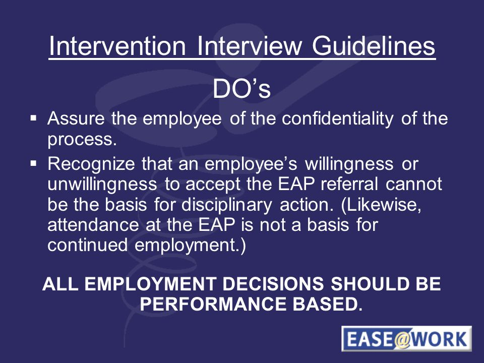Intervention Interview Guidelines DOs Assure the employee of the confidentiality of the process. Recognize that an employees willingness or unwillingn