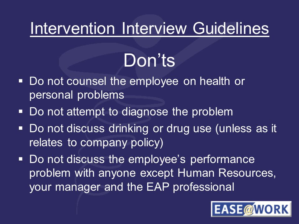 Intervention Interview Guidelines Donts Do not counsel the employee on health or personal problems Do not attempt to diagnose the problem Do not discuss drinking or drug use (unless as it relates to company policy) Do not discuss the employees performance problem with anyone except Human Resources, your manager and the EAP professional