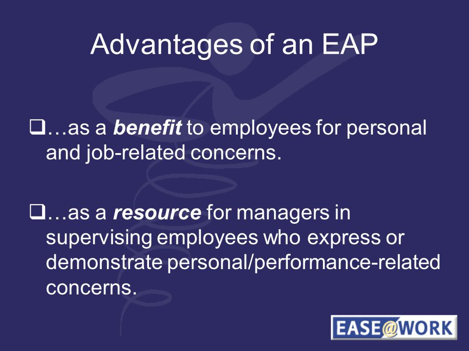 Advantages of an EAP …as a benefit to employees for personal and job-related concerns. …as a resource for managers in supervising employees who expres