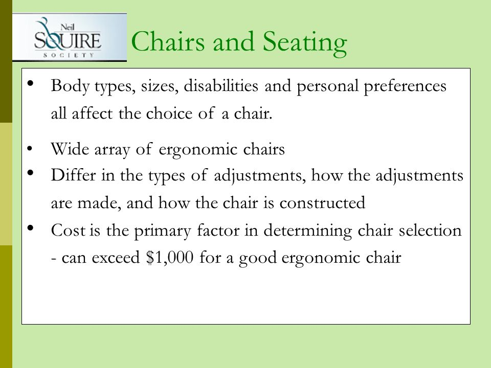 Body types, sizes, disabilities and personal preferences all affect the choice of a chair. Wide array of ergonomic chairs Differ in the types of adjus