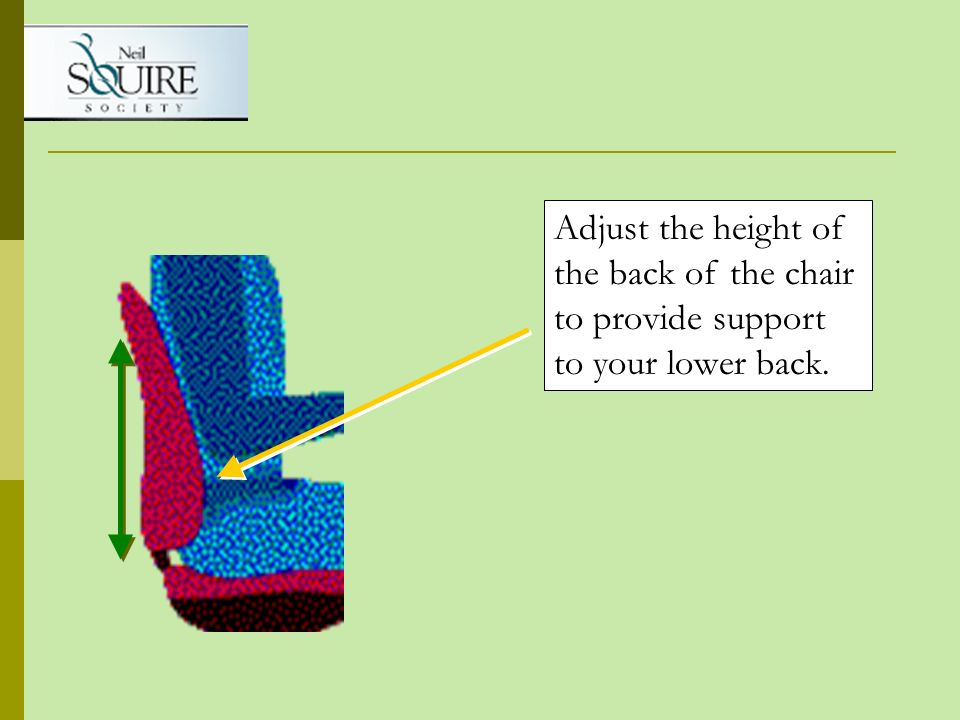 Adjust the height of the back of the chair to provide support to your lower back.