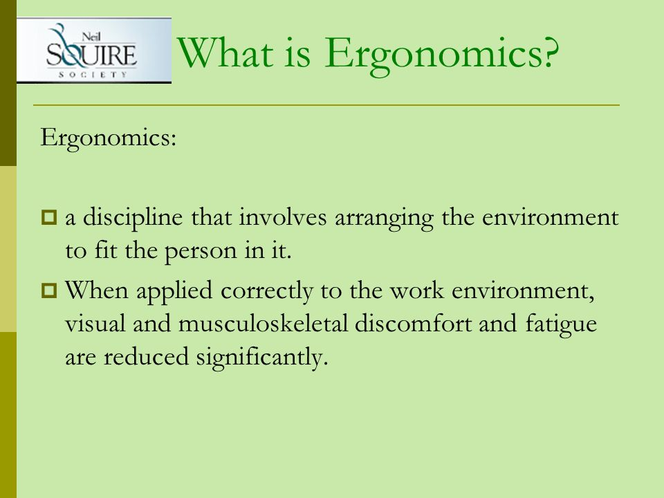 What is Ergonomics? Ergonomics: a discipline that involves arranging the environment to fit the person in it. When applied correctly to the work envir