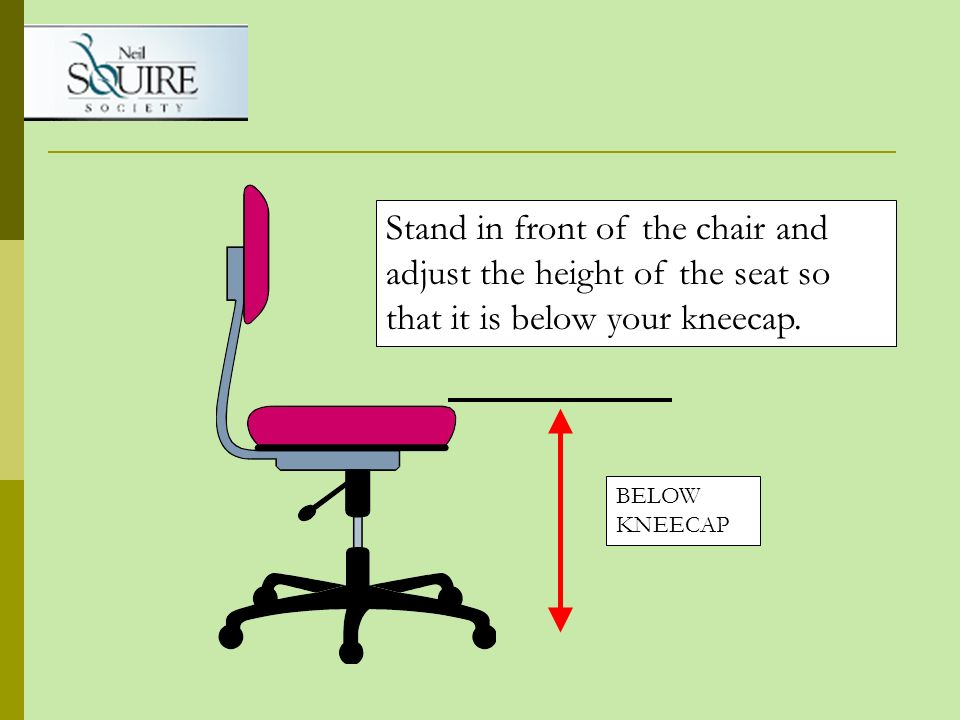 BELOW KNEECAP Stand in front of the chair and adjust the height of the seat so that it is below your kneecap.
