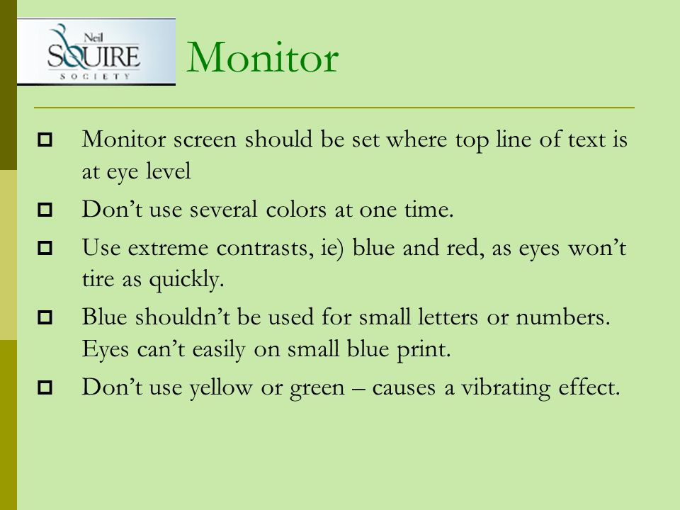 Monitor screen should be set where top line of text is at eye level Dont use several colors at one time. Use extreme contrasts, ie) blue and red, as e