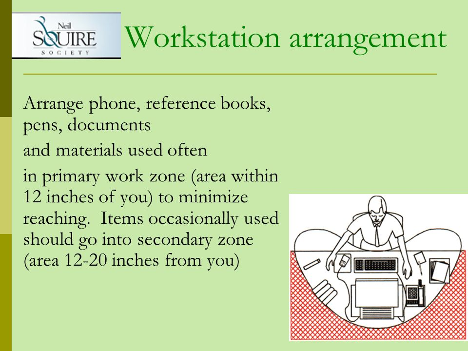 Arrange phone, reference books, pens, documents and materials used often in primary work zone (area within 12 inches of you) to minimize reaching. Ite