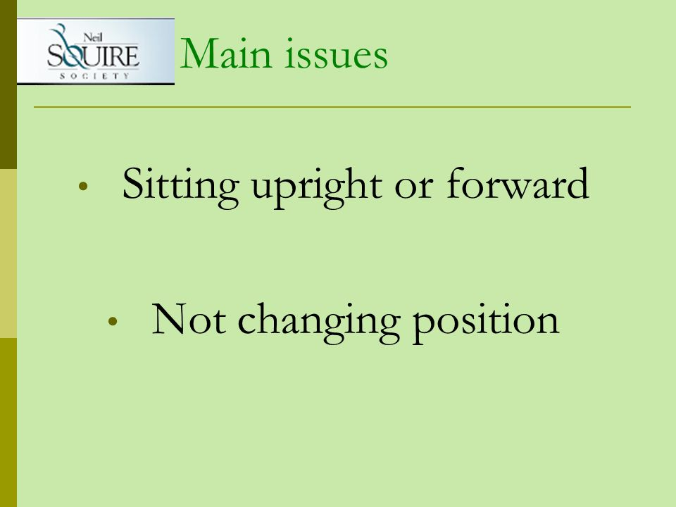 Sitting upright or forward Not changing position Main issues