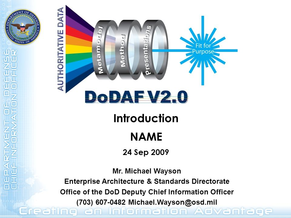 Introduction NAME 24 Sep 2009 Mr. Michael Wayson Enterprise Architecture & Standards Directorate Office of the DoD Deputy Chief Information Officer (7