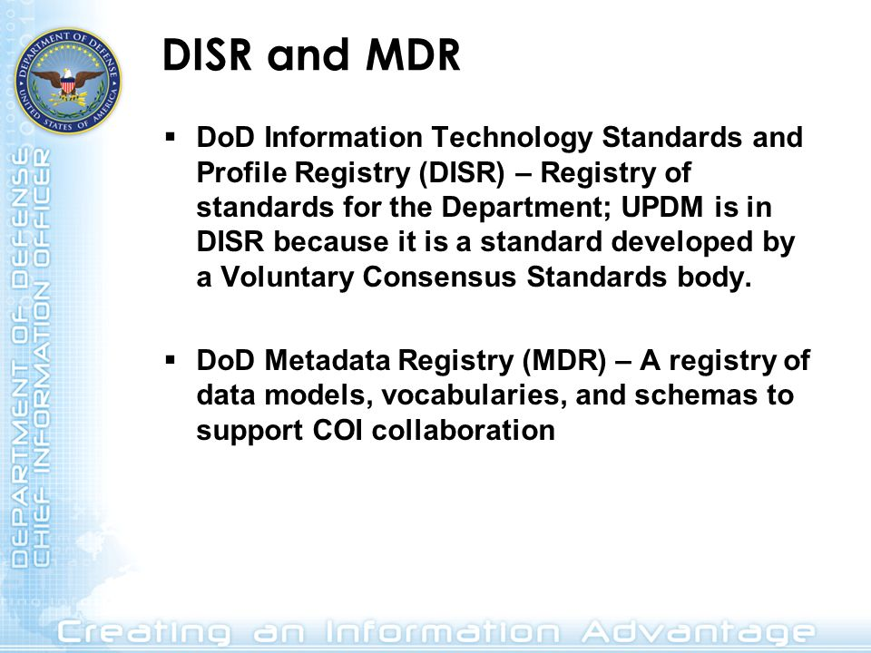 DISR and MDR DoD Information Technology Standards and Profile Registry (DISR) – Registry of standards for the Department; UPDM is in DISR because it i