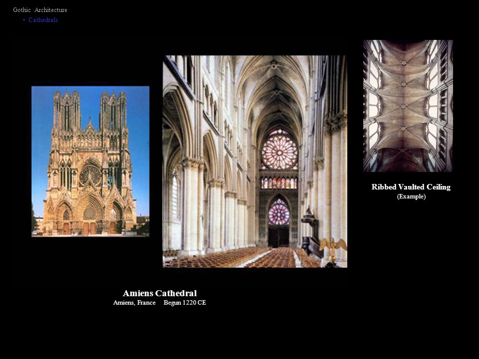 Gothic Architecture Cathedrals Ribbed Vaulted Ceiling (Example) Amiens Cathedral Amiens, France Begun 1220 CE