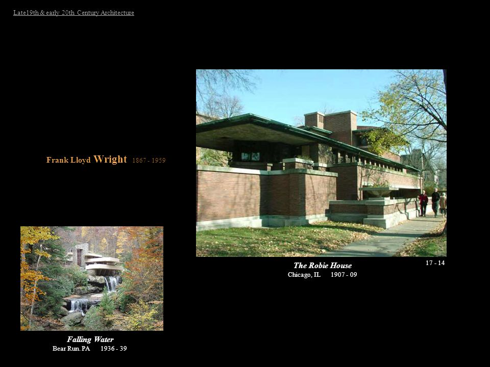 Late19th & early 20th Century Architecture 17 - 14 Frank Lloyd Wright 1867 - 1959 The Robie House Chicago, IL 1907 - 09 Falling Water Bear Run. PA 193