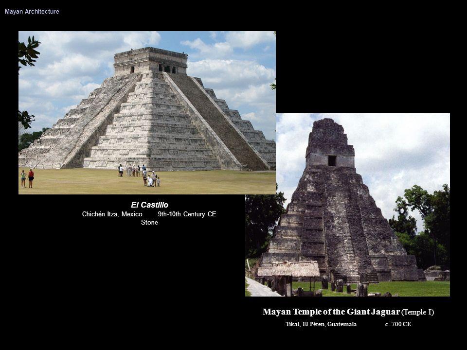 Mayan Architecture Mayan Temple of the Giant Jaguar (Temple I) Tikal, El Péten, Guatemala c. 700 CE El Castillo Chichén Itza, Mexico 9th-10th Century