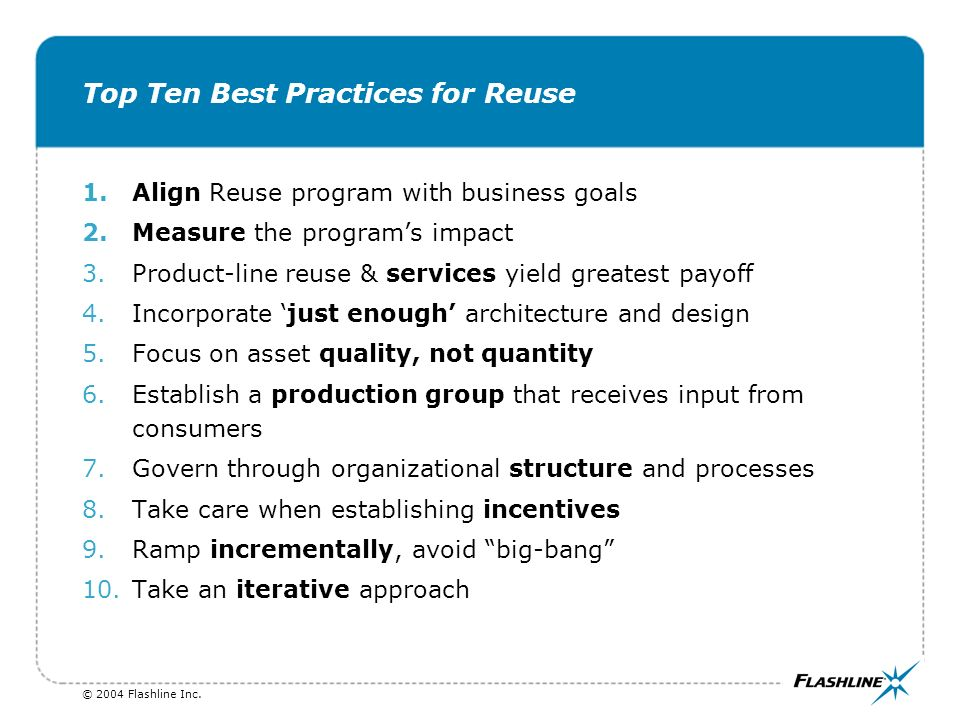 © 2004 Flashline Inc. Top Ten Best Practices for Reuse 1.Align Reuse program with business goals 2.Measure the programs impact 3.Product-line reuse &