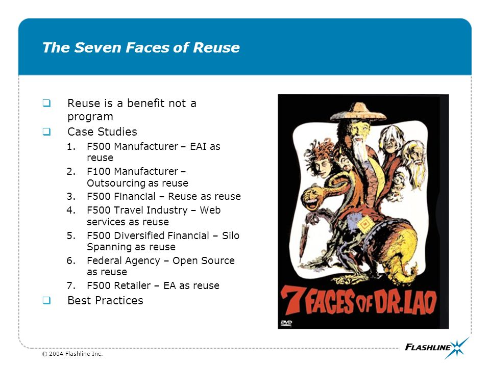 The Seven Faces of Reuse qReuse is a benefit not a program qCase Studies 1.F500 Manufacturer – EAI as reuse 2.F100 Manufacturer – Outsourcing as reuse 3.F500 Financial – Reuse as reuse 4.F500 Travel Industry – Web services as reuse 5.F500 Diversified Financial – Silo Spanning as reuse 6.Federal Agency – Open Source as reuse 7.F500 Retailer – EA as reuse qBest Practices
