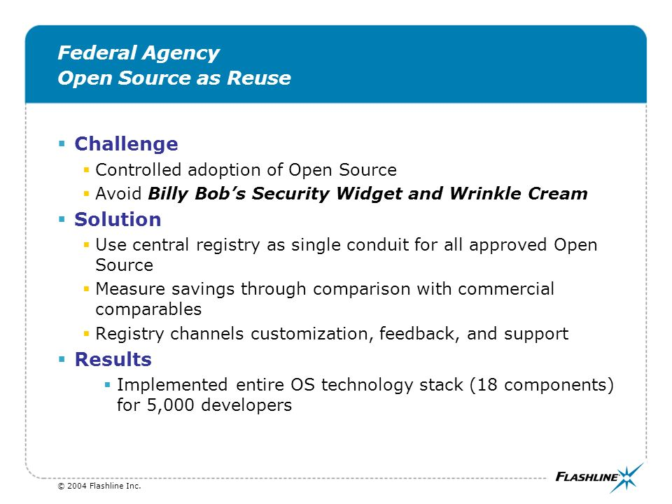 © 2004 Flashline Inc. Federal Agency Open Source as Reuse Challenge Controlled adoption of Open Source Avoid Billy Bobs Security Widget and Wrinkle Cr