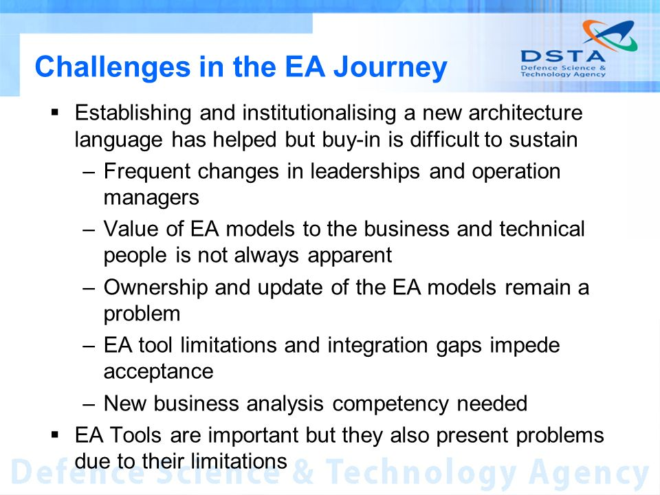 Challenges in the EA Journey Establishing and institutionalising a new architecture language has helped but buy-in is difficult to sustain –Frequent changes in leaderships and operation managers –Value of EA models to the business and technical people is not always apparent –Ownership and update of the EA models remain a problem –EA tool limitations and integration gaps impede acceptance –New business analysis competency needed EA Tools are important but they also present problems due to their limitations
