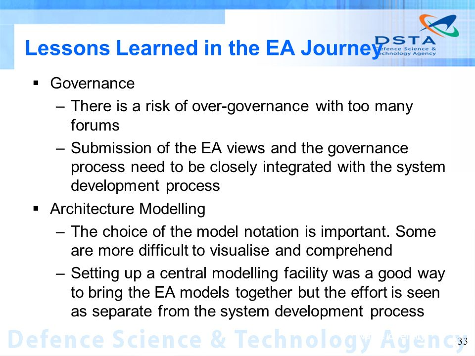 Name of entity 33 Lessons Learned in the EA Journey Governance –There is a risk of over-governance with too many forums –Submission of the EA views and the governance process need to be closely integrated with the system development process Architecture Modelling –The choice of the model notation is important.