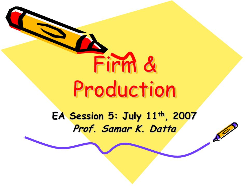 Firm & Production EA Session 5: July 11 th, 2007 Prof. Samar K. Datta