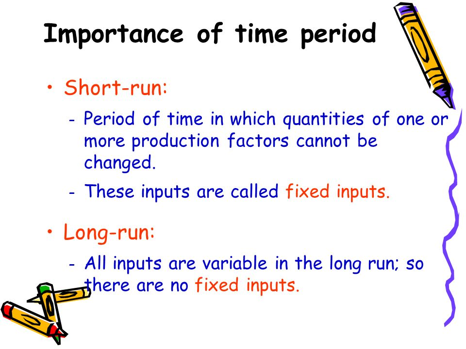 Importance of time period Short-run: – Period of time in which quantities of one or more production factors cannot be changed. – These inputs are call