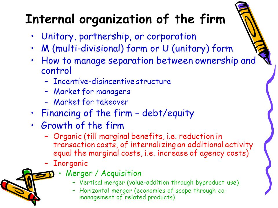 Internal organization of the firm Unitary, partnership, or corporation M (multi-divisional) form or U (unitary) form How to manage separation between