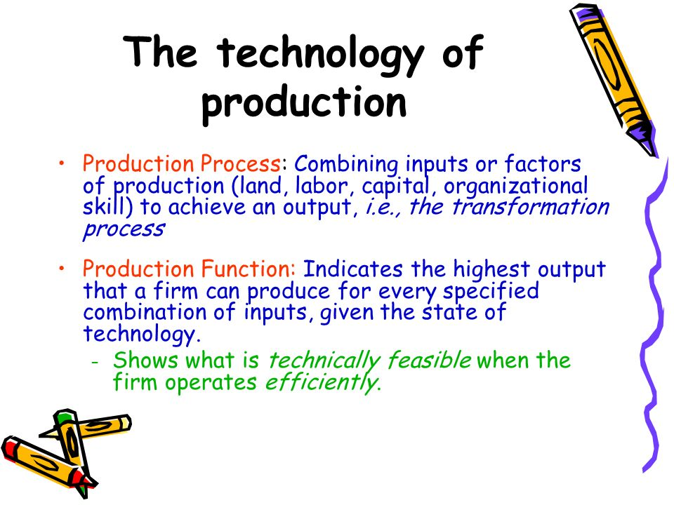 The technology of production Production Process: Combining inputs or factors of production (land, labor, capital, organizational skill) to achieve an