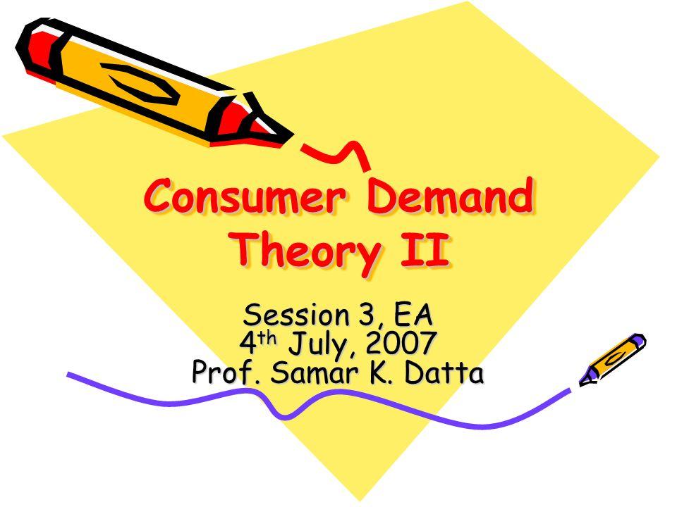 Consumer Demand Theory II Session 3, EA 4 th July, 2007 Prof. Samar K. Datta