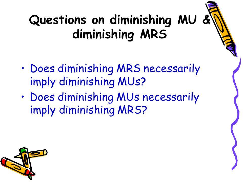Questions on diminishing MU & diminishing MRS Does diminishing MRS necessarily imply diminishing MUs? Does diminishing MUs necessarily imply diminishi
