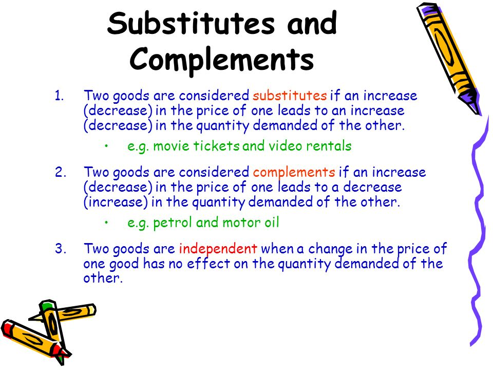 Substitutes and Complements 1.Two goods are considered substitutes if an increase (decrease) in the price of one leads to an increase (decrease) in th