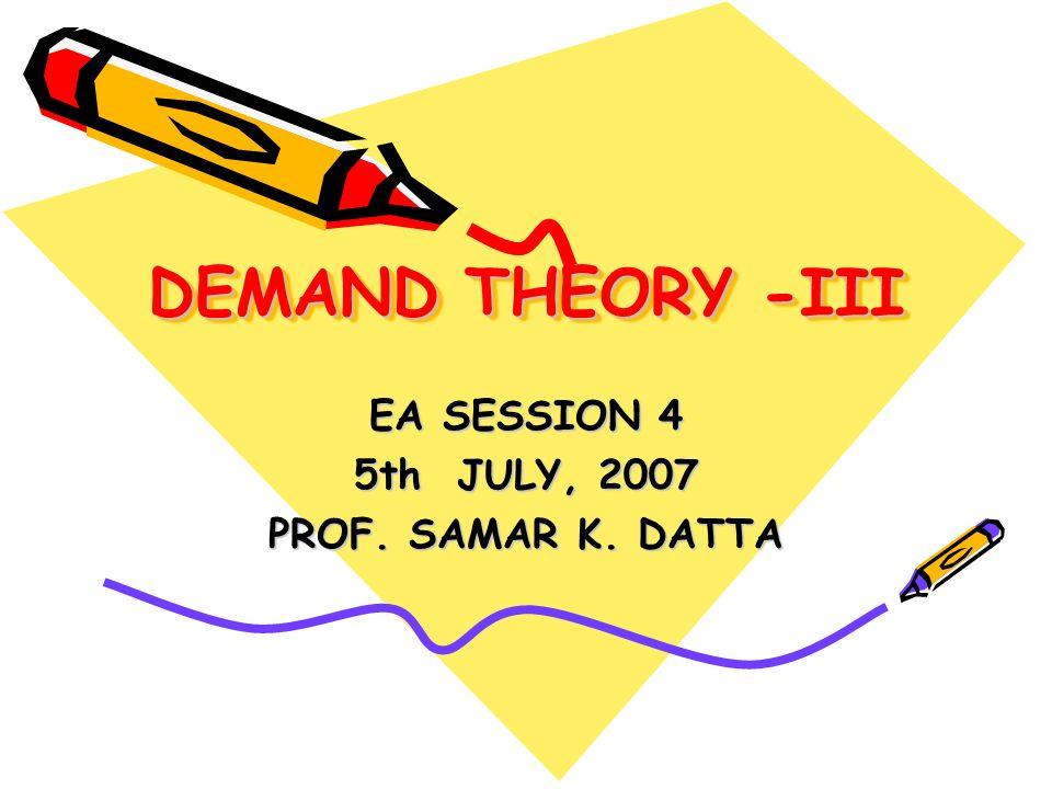 DEMAND THEORY -III EA SESSION 4 5th JULY, 2007 PROF. SAMAR K. DATTA