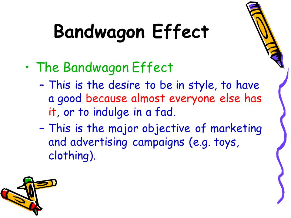 Bandwagon Effect The Bandwagon Effect –This is the desire to be in style, to have a good because almost everyone else has it, or to indulge in a fad.