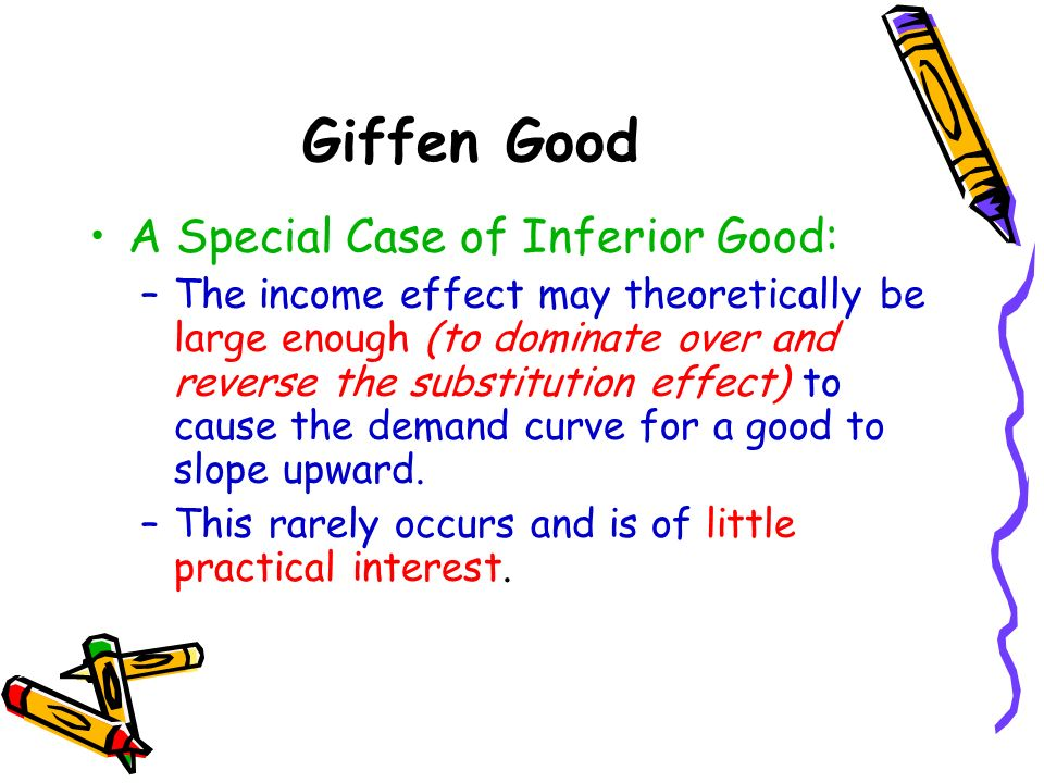 Giffen Good A Special Case of Inferior Good: –The income effect may theoretically be large enough (to dominate over and reverse the substitution effec