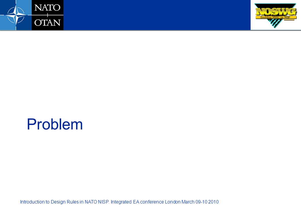 Introduction to Design Rules in NATO NISP. Integrated EA conference London March 09-10 2010 Problem