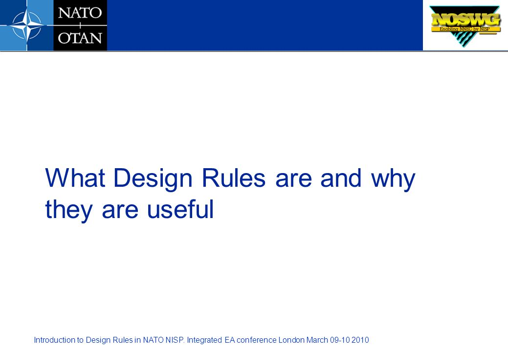 Introduction to Design Rules in NATO NISP. Integrated EA conference London March 09-10 2010 What Design Rules are and why they are useful