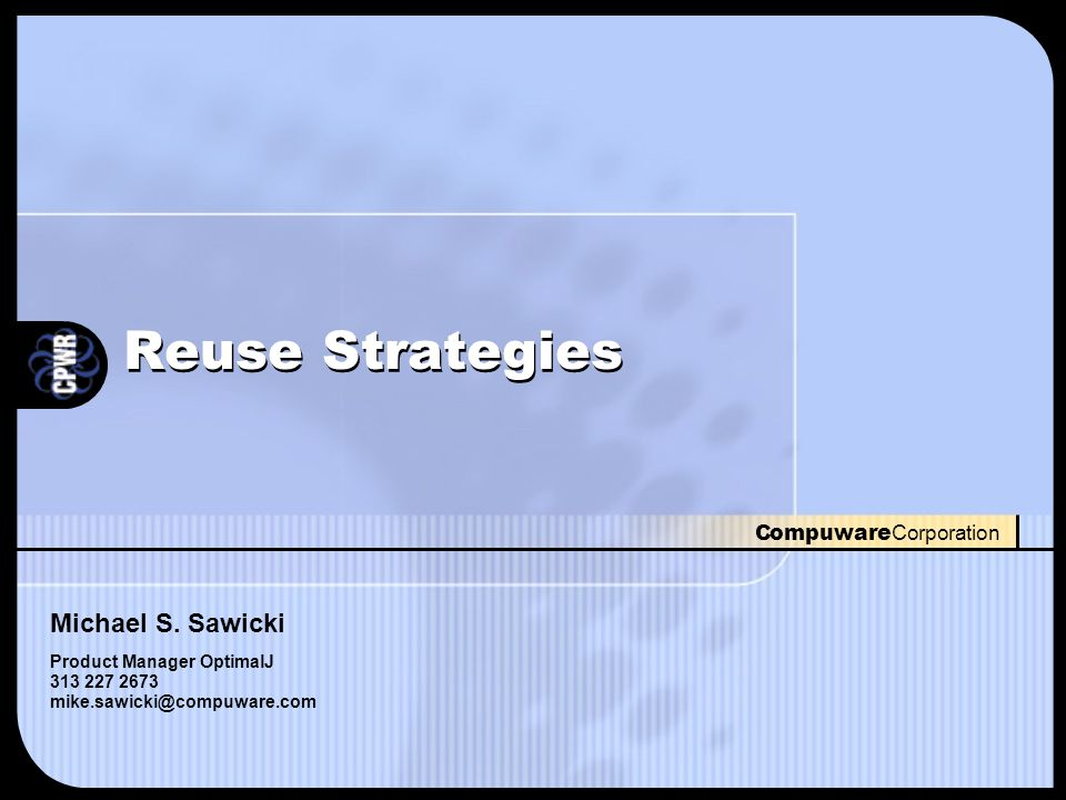 Compuware Corporation Reuse Strategies Michael S. Sawicki Product Manager OptimalJ 313 227 2673 mike.sawicki@compuware.com