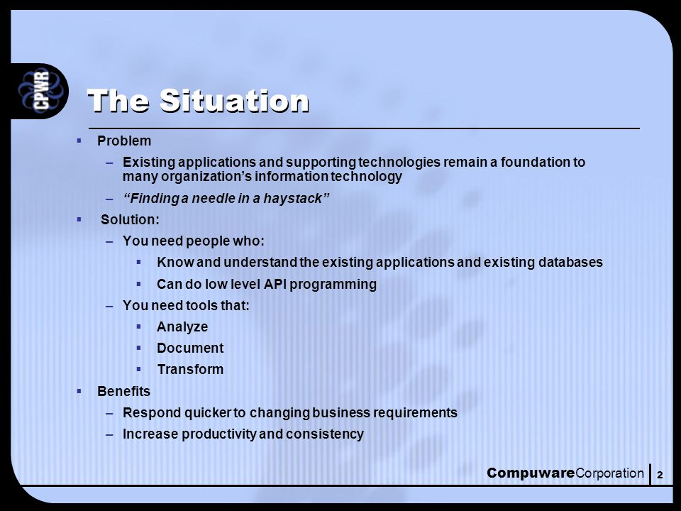 Compuware Corporation 2 The Situation Problem –Existing applications and supporting technologies remain a foundation to many organizations information