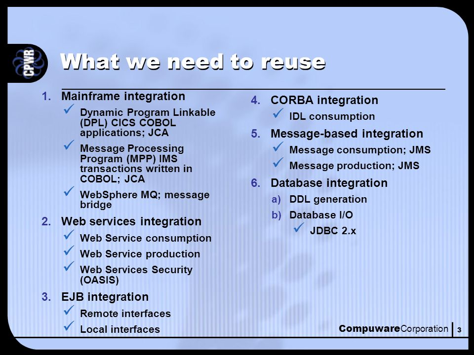 Compuware Corporation 3 What we need to reuse 1.Mainframe integration Dynamic Program Linkable (DPL) CICS COBOL applications; JCA Message Processing Program (MPP) IMS transactions written in COBOL; JCA WebSphere MQ; message bridge 2.Web services integration Web Service consumption Web Service production Web Services Security (OASIS) 3.EJB integration Remote interfaces Local interfaces 4.CORBA integration IDL consumption 5.Message-based integration Message consumption; JMS Message production; JMS 6.Database integration a)DDL generation b)Database I/O JDBC 2.x