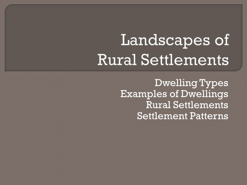 Dwelling Types Examples of Dwellings Rural Settlements Settlement Patterns