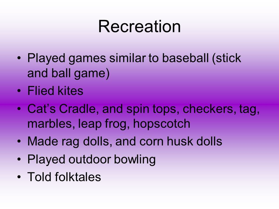 Recreation Played games similar to baseball (stick and ball game) Flied kites Cats Cradle, and spin tops, checkers, tag, marbles, leap frog, hopscotch Made rag dolls, and corn husk dolls Played outdoor bowling Told folktales