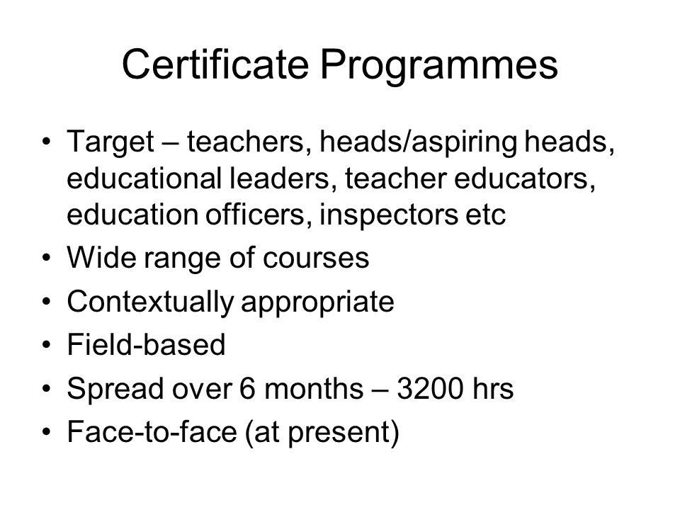 Certificate Programmes Target – teachers, heads/aspiring heads, educational leaders, teacher educators, education officers, inspectors etc Wide range of courses Contextually appropriate Field-based Spread over 6 months – 3200 hrs Face-to-face (at present)