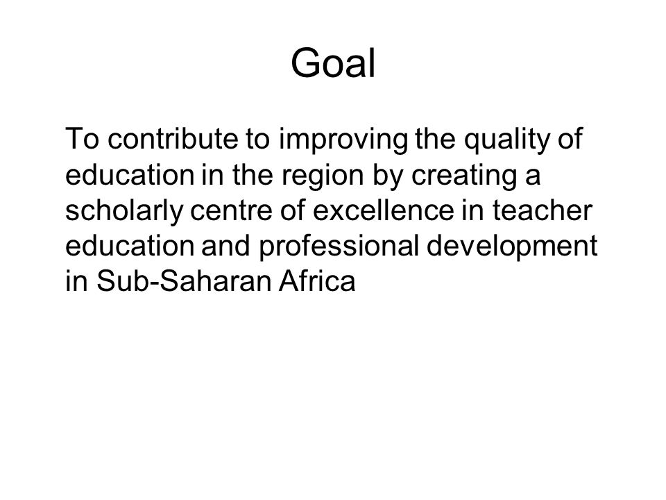 Goal To contribute to improving the quality of education in the region by creating a scholarly centre of excellence in teacher education and professional development in Sub-Saharan Africa