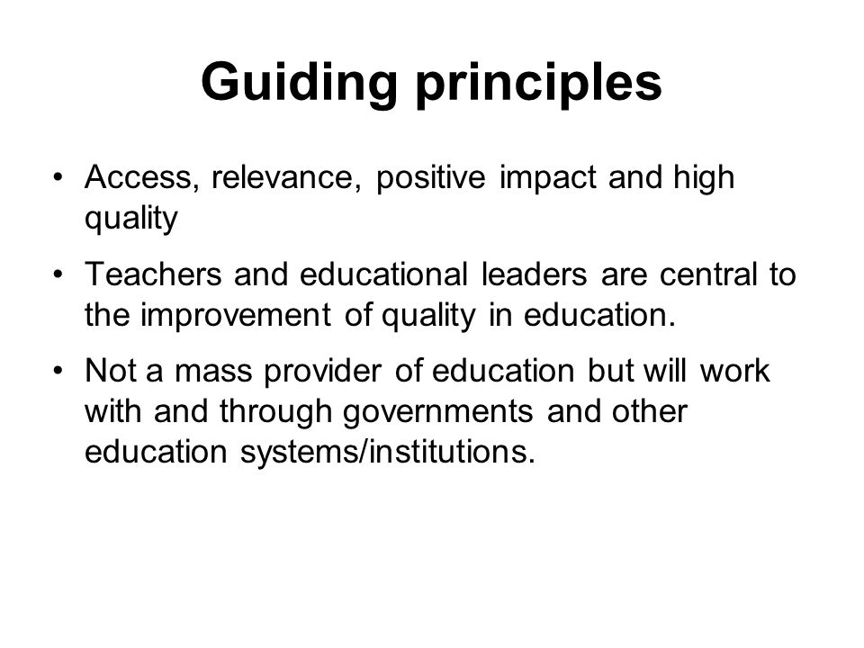 Guiding principles Access, relevance, positive impact and high quality Teachers and educational leaders are central to the improvement of quality in education.