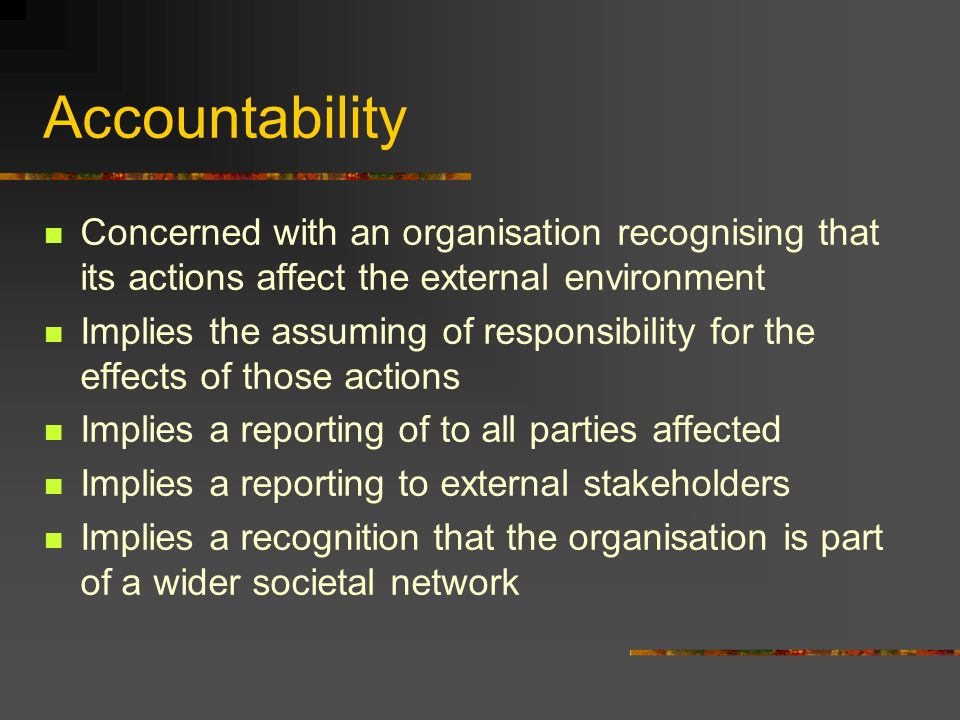 Accountability Concerned with an organisation recognising that its actions affect the external environment Implies the assuming of responsibility for the effects of those actions Implies a reporting of to all parties affected Implies a reporting to external stakeholders Implies a recognition that the organisation is part of a wider societal network