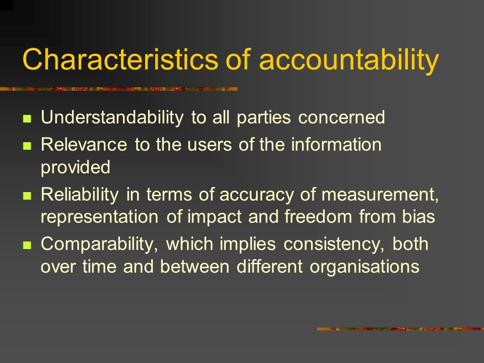 Characteristics of accountability Understandability to all parties concerned Relevance to the users of the information provided Reliability in terms of accuracy of measurement, representation of impact and freedom from bias Comparability, which implies consistency, both over time and between different organisations