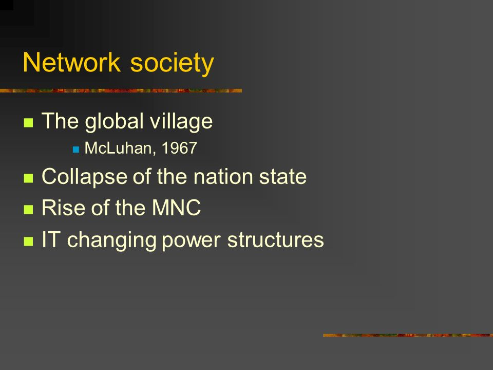 Network society The global village McLuhan, 1967 Collapse of the nation state Rise of the MNC IT changing power structures