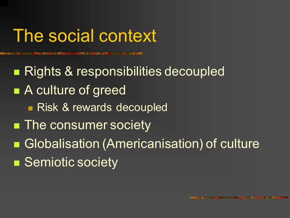 The social context Rights & responsibilities decoupled A culture of greed Risk & rewards decoupled The consumer society Globalisation (Americanisation) of culture Semiotic society