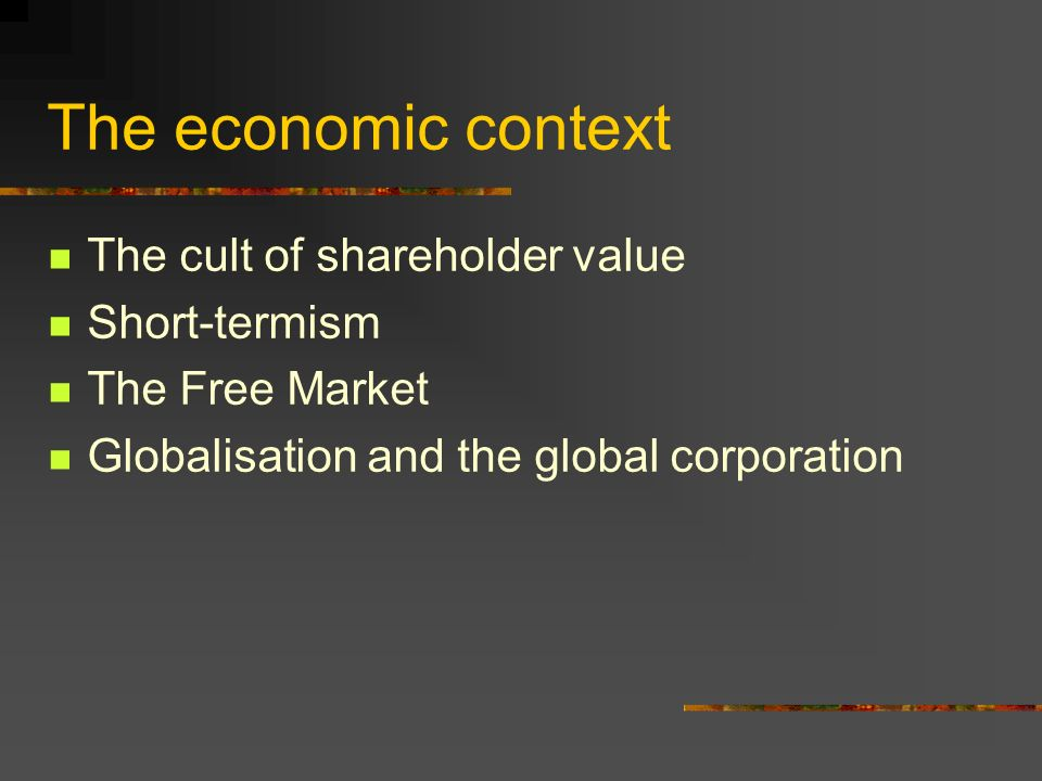 The economic context The cult of shareholder value Short-termism The Free Market Globalisation and the global corporation