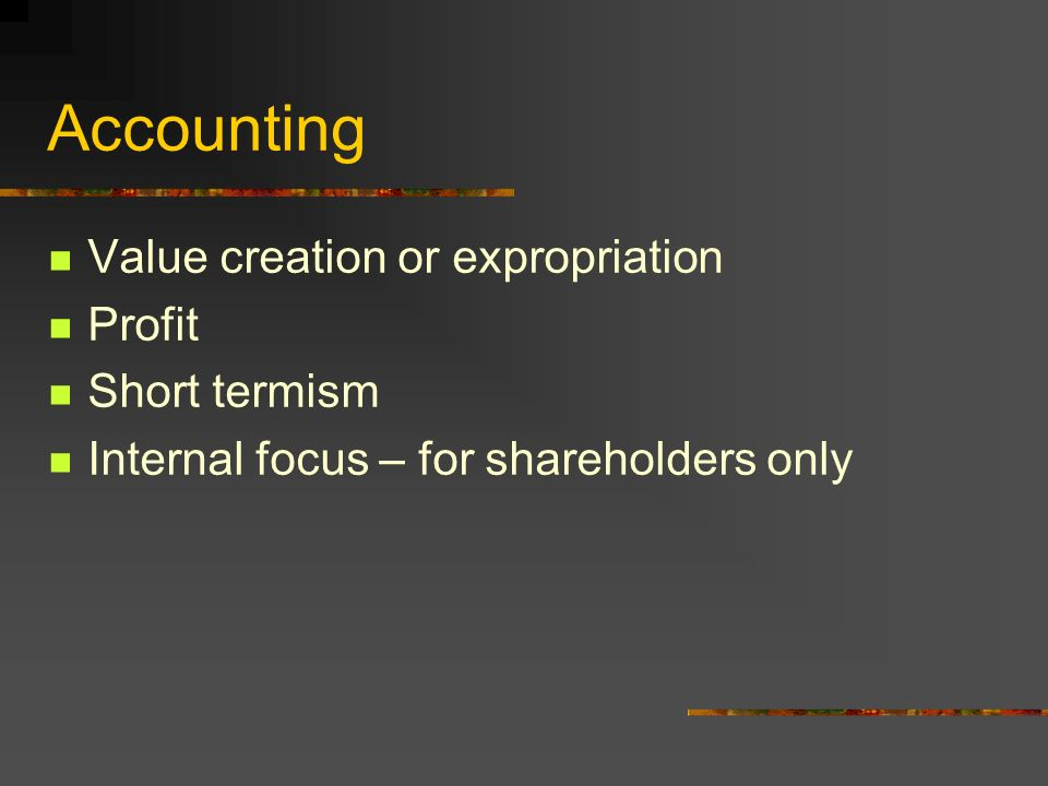Accounting Value creation or expropriation Profit Short termism Internal focus – for shareholders only