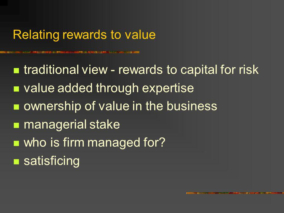 Relating rewards to value traditional view - rewards to capital for risk value added through expertise ownership of value in the business managerial s