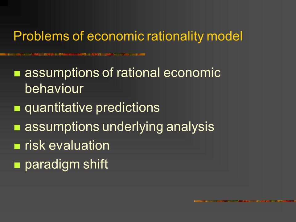 Problems of economic rationality model assumptions of rational economic behaviour quantitative predictions assumptions underlying analysis risk evalua