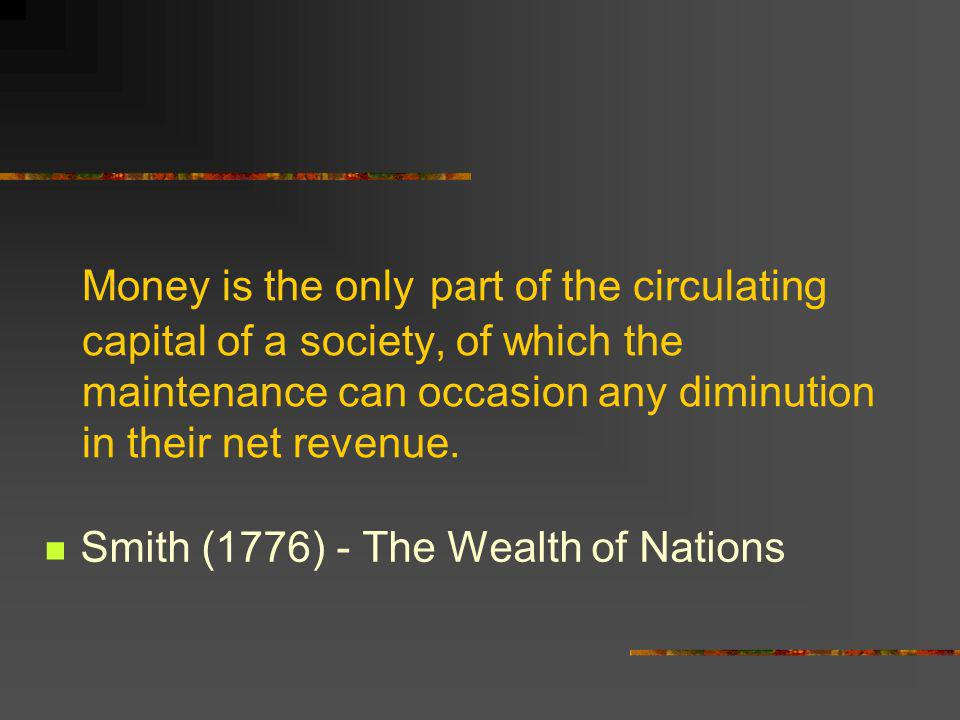 Money is the only part of the circulating capital of a society, of which the maintenance can occasion any diminution in their net revenue. Smith (1776