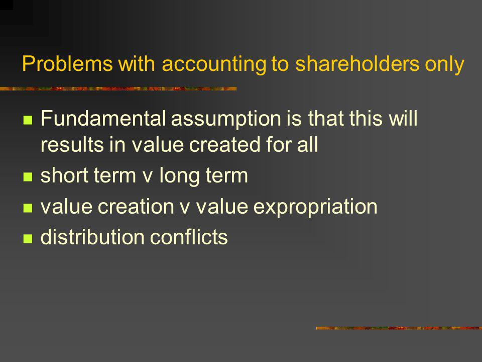 Problems with accounting to shareholders only Fundamental assumption is that this will results in value created for all short term v long term value c